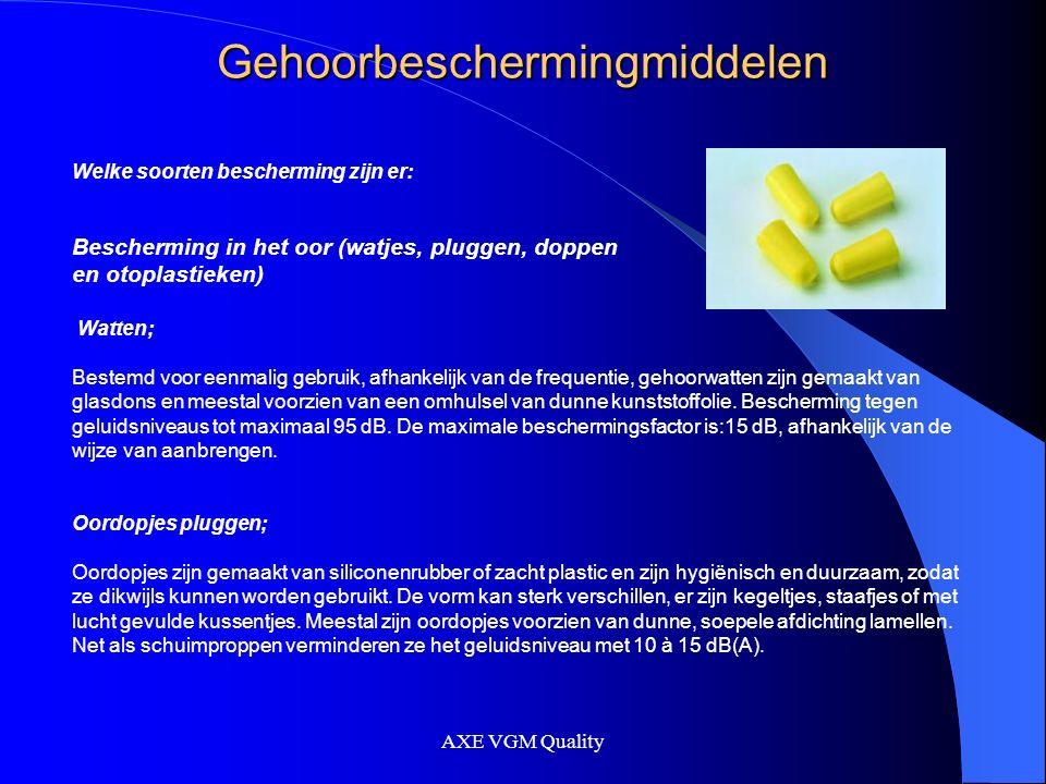 AXE VGM Quality Gehoorbeschermingmiddelen Welke soorten bescherming zijn er: Bescherming in het oor (watjes, pluggen, doppen en otoplastieken) Watten; Bestemd voor eenmalig gebruik, afhankelijk van de frequentie, gehoorwatten zijn gemaakt van glasdons en meestal voorzien van een omhulsel van dunne kunststoffolie.