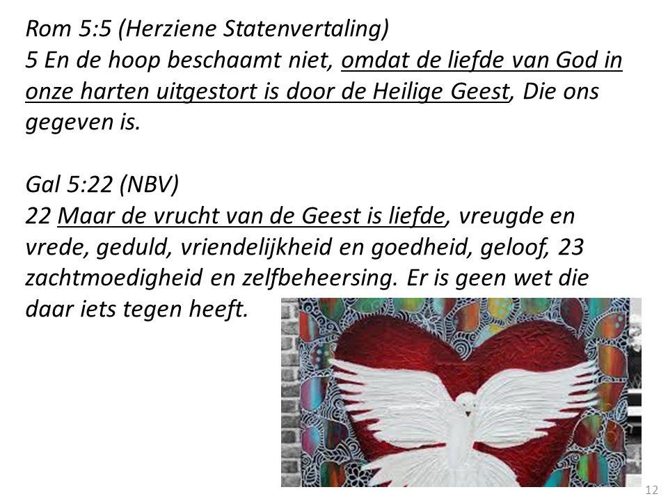 12 Rom 5:5 (Herziene Statenvertaling) 5 En de hoop beschaamt niet, omdat de liefde van God in onze harten uitgestort is door de Heilige Geest, Die ons gegeven is.