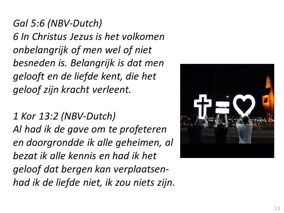 13 Gal 5:6 (NBV-Dutch) 6 In Christus Jezus is het volkomen onbelangrijk of men wel of niet besneden is. Belangrijk is dat men gelooft en de liefde ken
