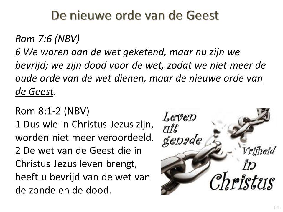 14 Rom 7:6 (NBV) 6 We waren aan de wet geketend, maar nu zijn we bevrijd; we zijn dood voor de wet, zodat we niet meer de oude orde van de wet dienen, maar de nieuwe orde van de Geest.