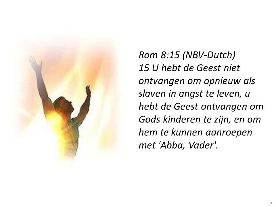 15 Rom 8:15 (NBV-Dutch) 15 U hebt de Geest niet ontvangen om opnieuw als slaven in angst te leven, u hebt de Geest ontvangen om Gods kinderen te zijn,