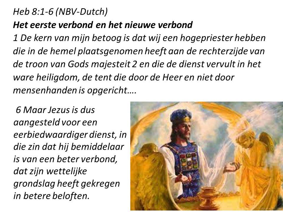 3 Heb 8:1-6 (NBV-Dutch) Het eerste verbond en het nieuwe verbond 1 De kern van mijn betoog is dat wij een hogepriester hebben die in de hemel plaatsgenomen heeft aan de rechterzijde van de troon van Gods majesteit 2 en die de dienst vervult in het ware heiligdom, de tent die door de Heer en niet door mensenhanden is opgericht….