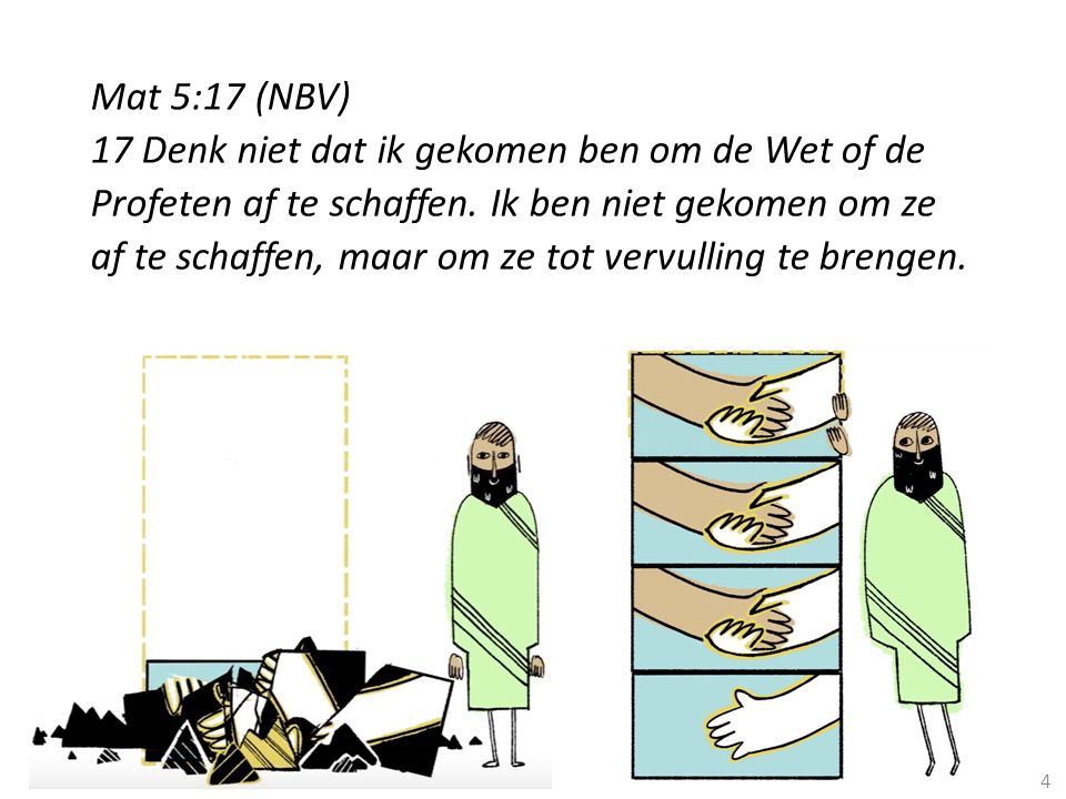 4 Mat 5:17 (NBV) 17 Denk niet dat ik gekomen ben om de Wet of de Profeten af te schaffen. Ik ben niet gekomen om ze af te schaffen, maar om ze tot ver