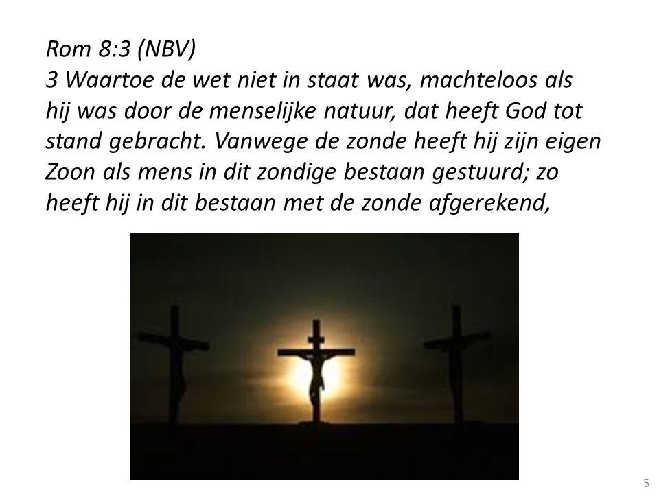 5 Rom 8:3 (NBV) 3 Waartoe de wet niet in staat was, machteloos als hij was door de menselijke natuur, dat heeft God tot stand gebracht. Vanwege de zon