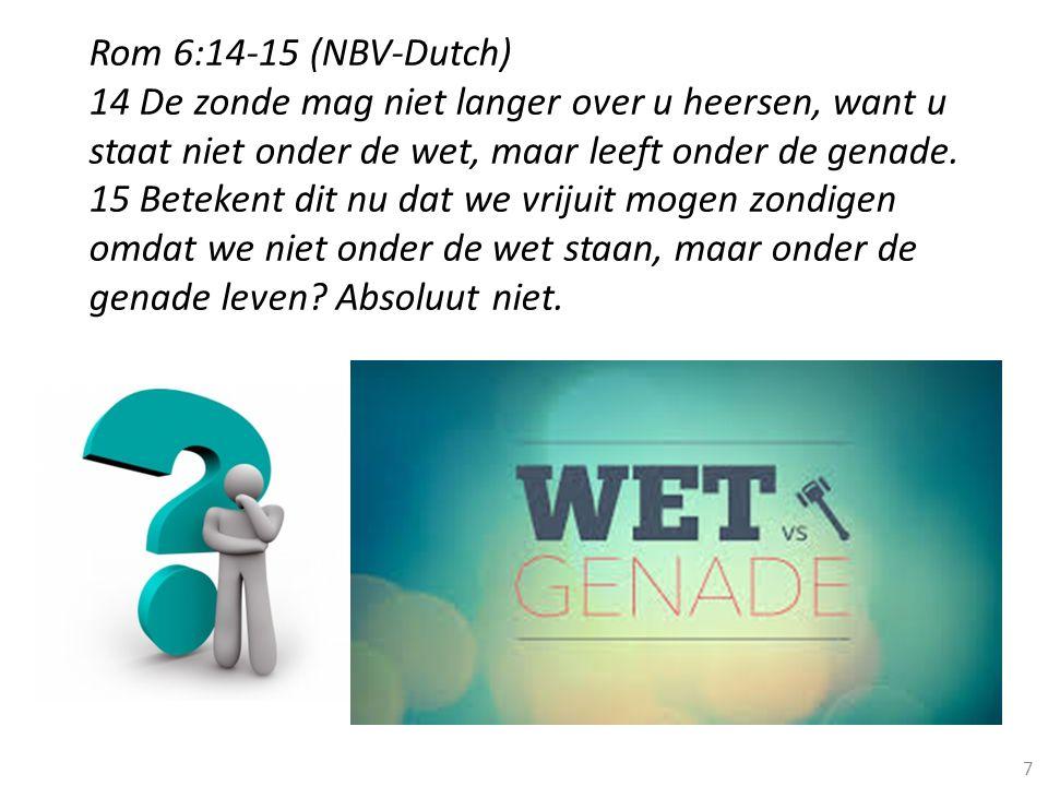 7 Rom 6:14-15 (NBV-Dutch) 14 De zonde mag niet langer over u heersen, want u staat niet onder de wet, maar leeft onder de genade. 15 Betekent dit nu d