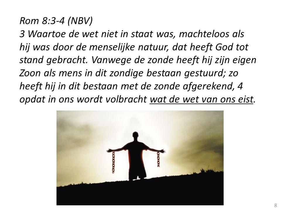8 Rom 8:3-4 (NBV) 3 Waartoe de wet niet in staat was, machteloos als hij was door de menselijke natuur, dat heeft God tot stand gebracht. Vanwege de z