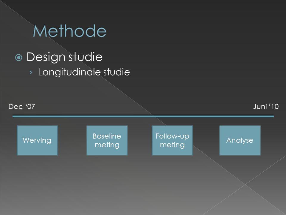  Design studie › Longitudinale studie Dec '07Juni '10 Werving Baseline meting Follow-up meting Analyse