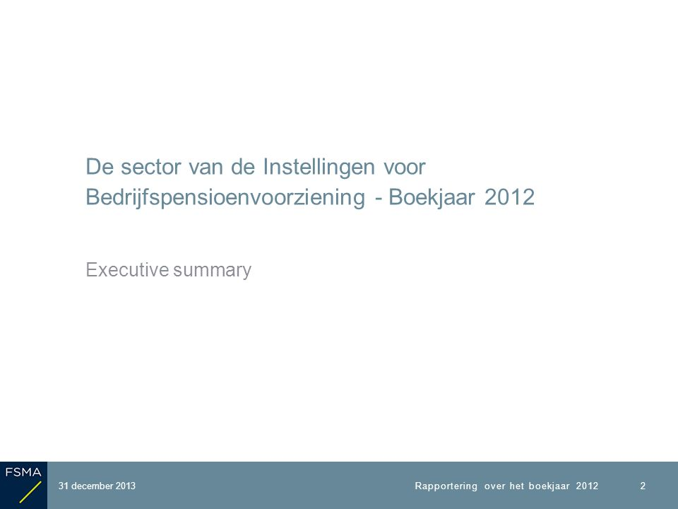 De sector van de Instellingen voor Bedrijfspensioenvoorziening - Boekjaar 2012 Executive summary 2 31 december 2013Rapportering over het boekjaar 2012