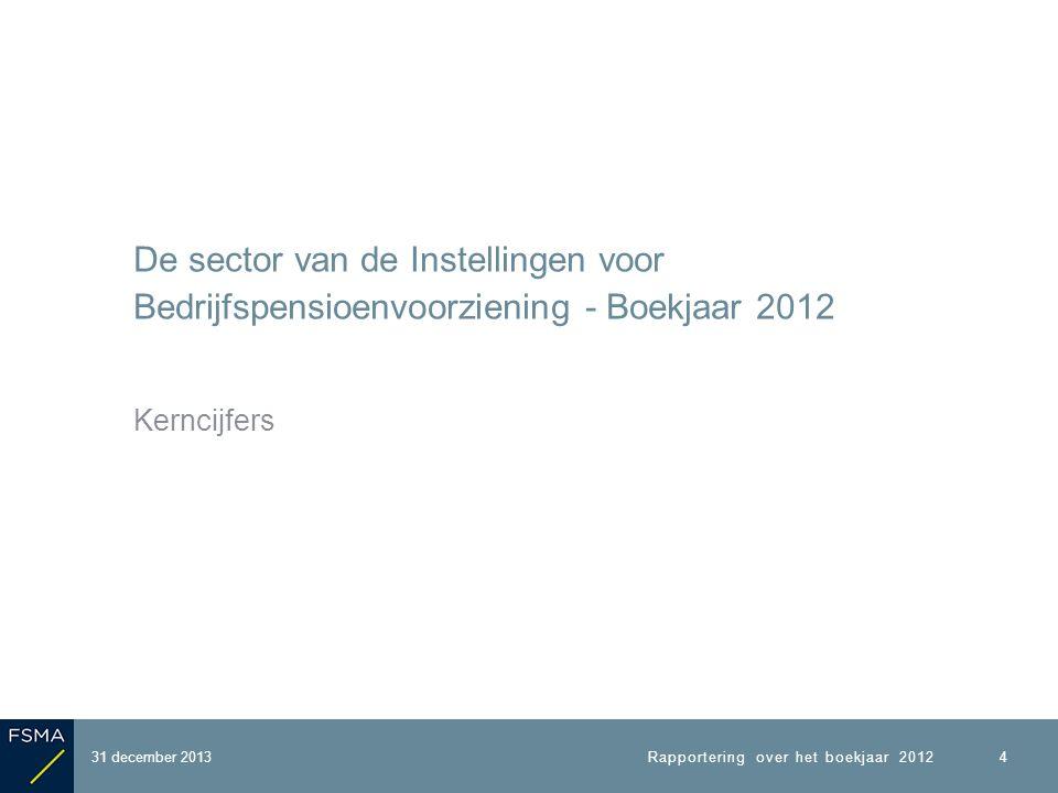 De sector van de Instellingen voor Bedrijfspensioenvoorziening - Boekjaar 2012 Kerncijfers 31 december 2013 4 Rapportering over het boekjaar 2012
