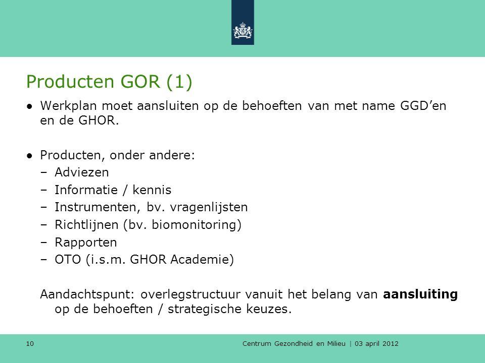 Centrum Gezondheid en Milieu | 03 april 2012 10 Producten GOR (1) ●Werkplan moet aansluiten op de behoeften van met name GGD'en en de GHOR.