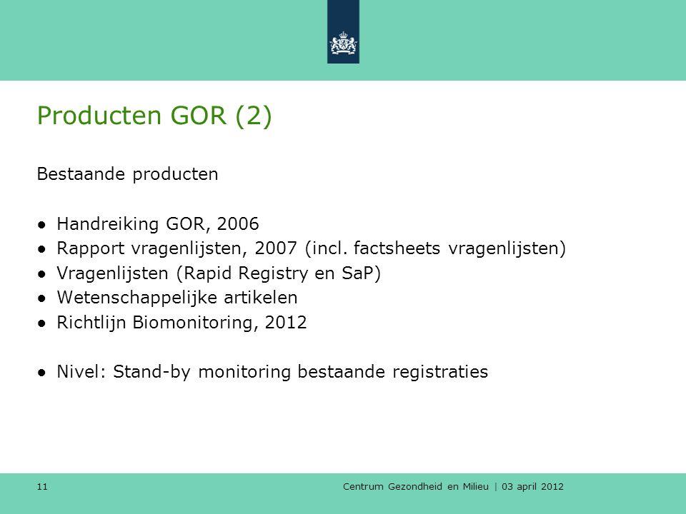 Centrum Gezondheid en Milieu | 03 april 2012 11 Producten GOR (2) Bestaande producten ●Handreiking GOR, 2006 ●Rapport vragenlijsten, 2007 (incl.