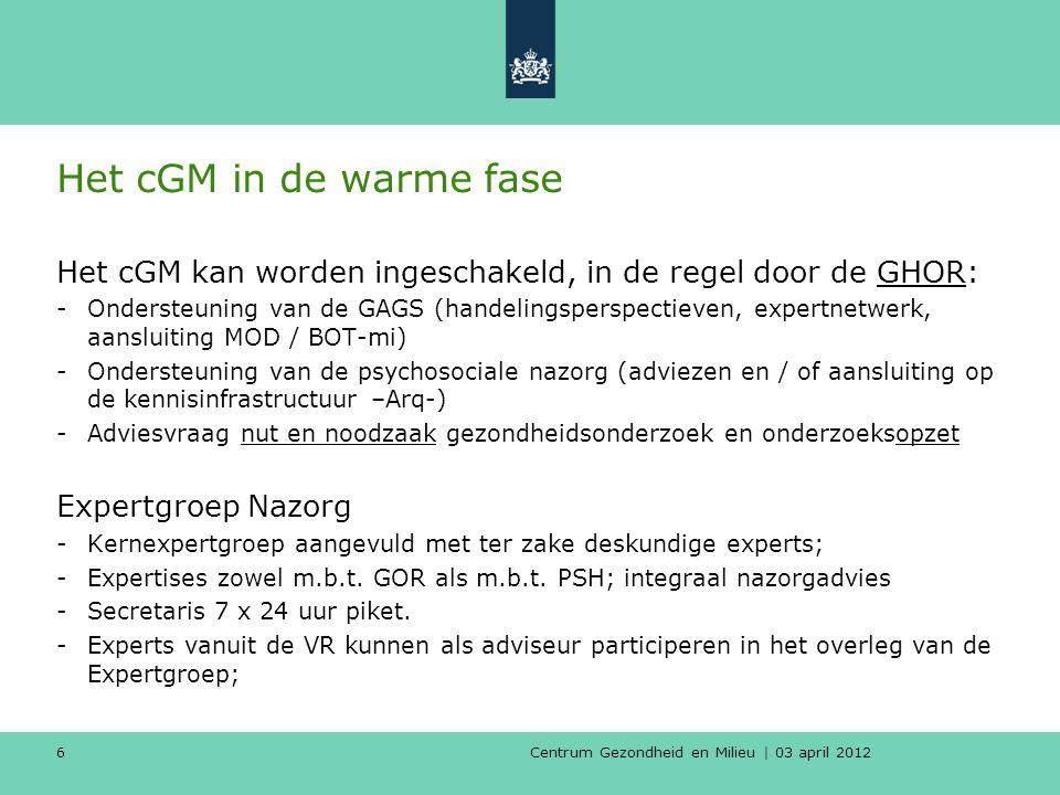 Centrum Gezondheid en Milieu | 03 april 2012 6 Het cGM in de warme fase Het cGM kan worden ingeschakeld, in de regel door de GHOR: -Ondersteuning van de GAGS (handelingsperspectieven, expertnetwerk, aansluiting MOD / BOT-mi) -Ondersteuning van de psychosociale nazorg (adviezen en / of aansluiting op de kennisinfrastructuur –Arq-) -Adviesvraag nut en noodzaak gezondheidsonderzoek en onderzoeksopzet Expertgroep Nazorg -Kernexpertgroep aangevuld met ter zake deskundige experts; -Expertises zowel m.b.t.