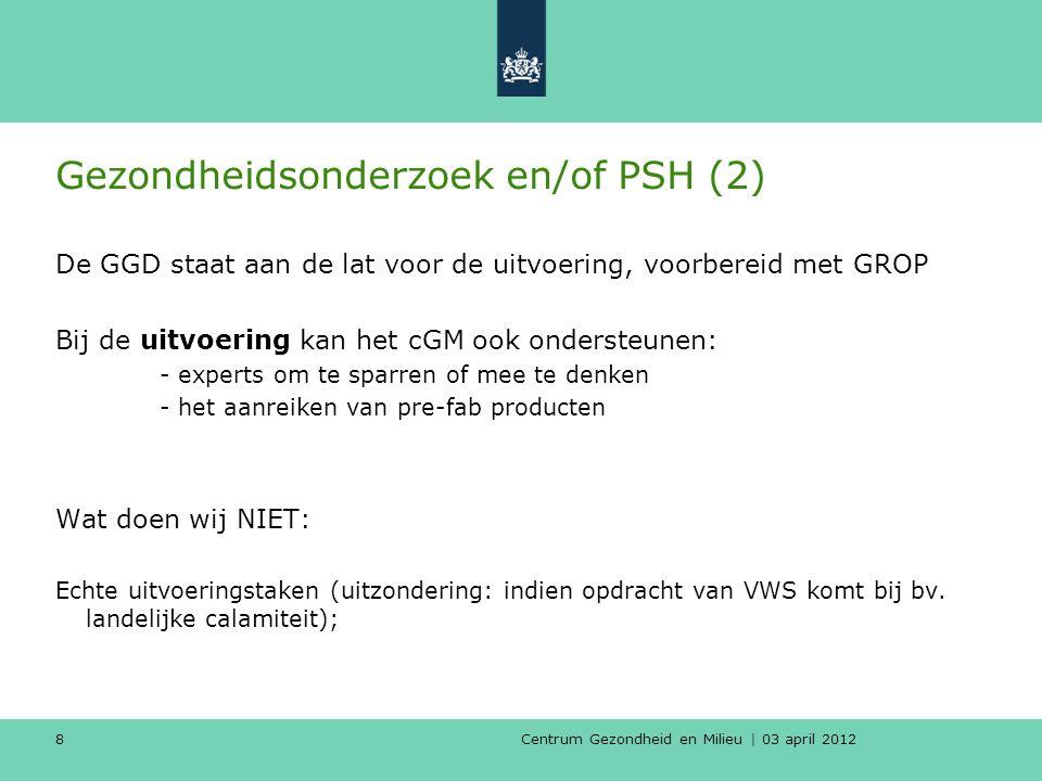 Centrum Gezondheid en Milieu | 03 april 2012 8 Gezondheidsonderzoek en/of PSH (2) De GGD staat aan de lat voor de uitvoering, voorbereid met GROP Bij de uitvoering kan het cGM ook ondersteunen: - experts om te sparren of mee te denken - het aanreiken van pre-fab producten Wat doen wij NIET: Echte uitvoeringstaken (uitzondering: indien opdracht van VWS komt bij bv.