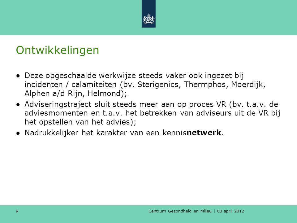 Centrum Gezondheid en Milieu | 03 april 2012 9 Ontwikkelingen ●Deze opgeschaalde werkwijze steeds vaker ook ingezet bij incidenten / calamiteiten (bv.