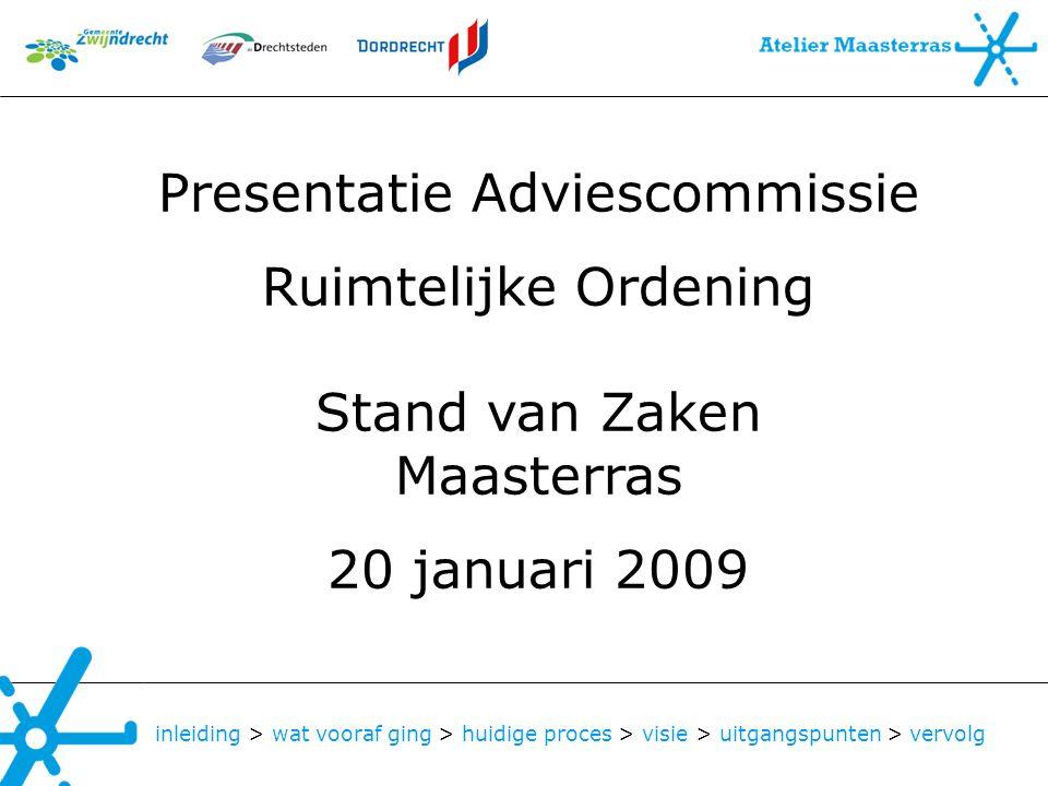 Presentatie Adviescommissie Ruimtelijke Ordening Stand van Zaken Maasterras 20 januari 2009 inleiding > wat vooraf ging > huidige proces > visie > uit