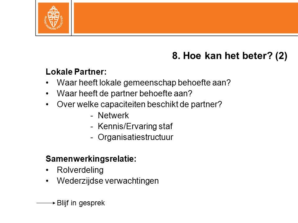 8. Hoe kan het beter? (2) Lokale Partner: Waar heeft lokale gemeenschap behoefte aan? Waar heeft de partner behoefte aan? Over welke capaciteiten besc