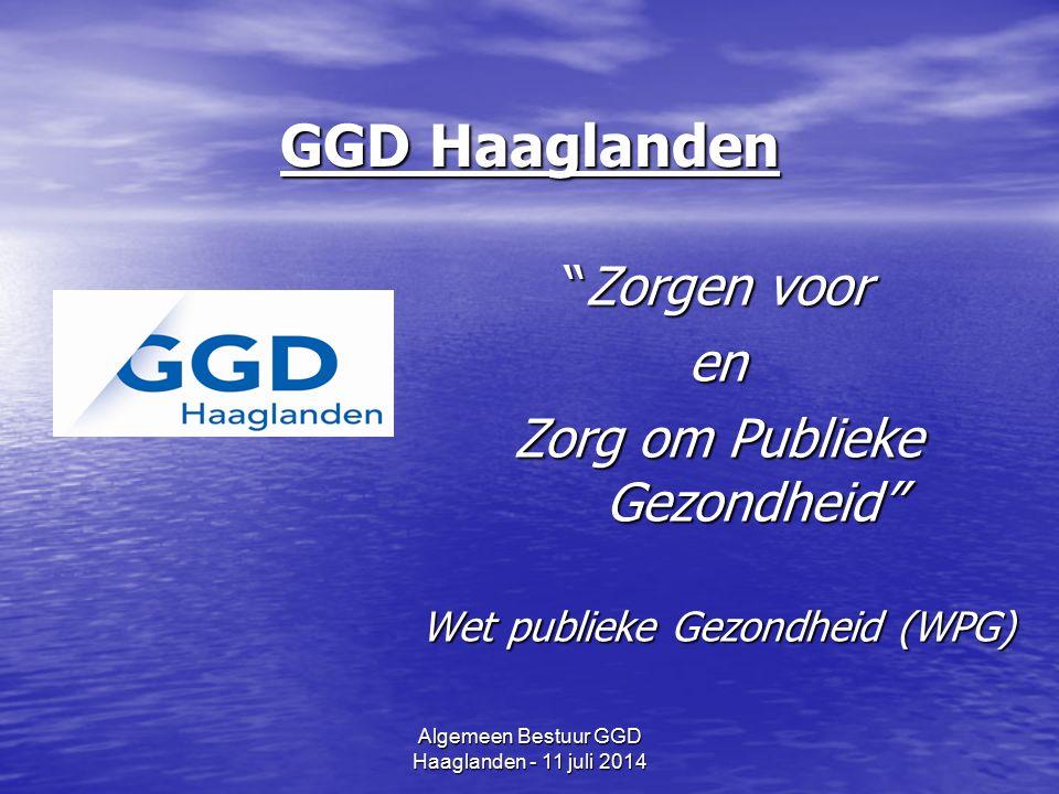 Algemeen Bestuur GGD Haaglanden - 11 juli 2014 GGD Haaglanden Zorgen voor en Zorg om Publieke Gezondheid Wet publieke Gezondheid (WPG)