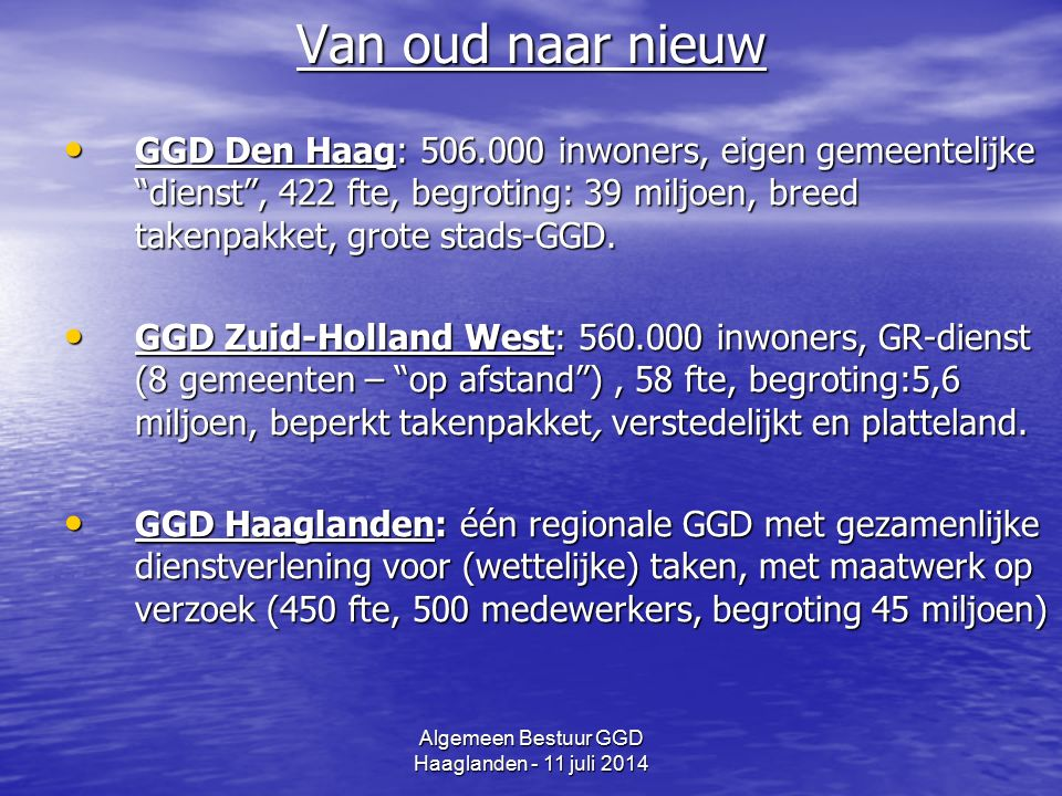 Algemeen Bestuur GGD Haaglanden - 11 juli 2014 Van oud naar nieuw GGD Den Haag: 506.000 inwoners, eigen gemeentelijke dienst , 422 fte, begroting: 39 miljoen, breed takenpakket, grote stads-GGD.