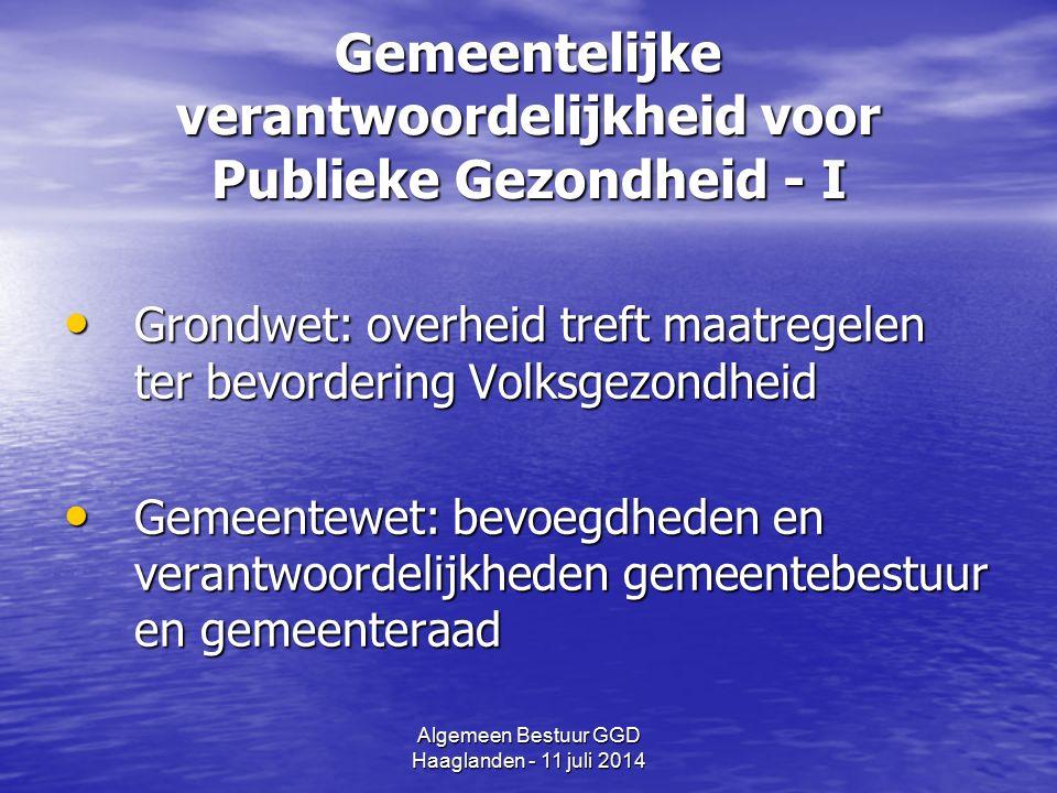 Algemeen Bestuur GGD Haaglanden - 11 juli 2014 Gemeentelijke verantwoordelijkheid voor Publieke Gezondheid - II Wet Publieke Gezondheid: taken gemeen- telijk volksgezondheidsbeleid (GGD) Wet Publieke Gezondheid: taken gemeen- telijk volksgezondheidsbeleid (GGD) Wet Veiligheidsregio's: opschaling bij calamiteiten (GHOR) Wet Veiligheidsregio's: opschaling bij calamiteiten (GHOR)