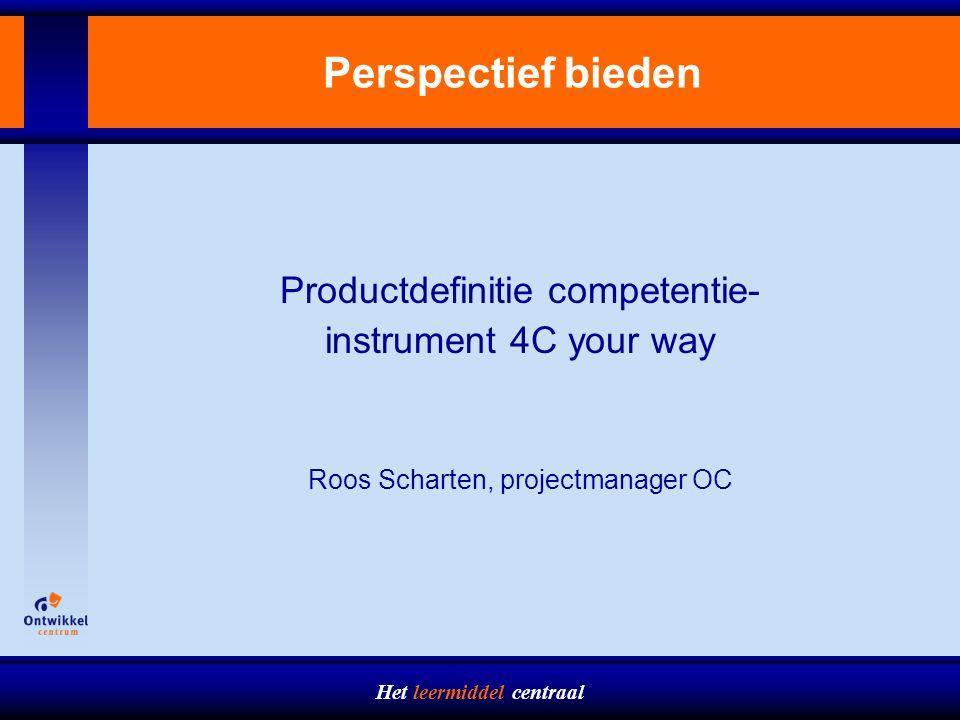 Het leermiddel centraal Perspectief bieden Productdefinitie competentie- instrument 4C your way Roos Scharten, projectmanager OC