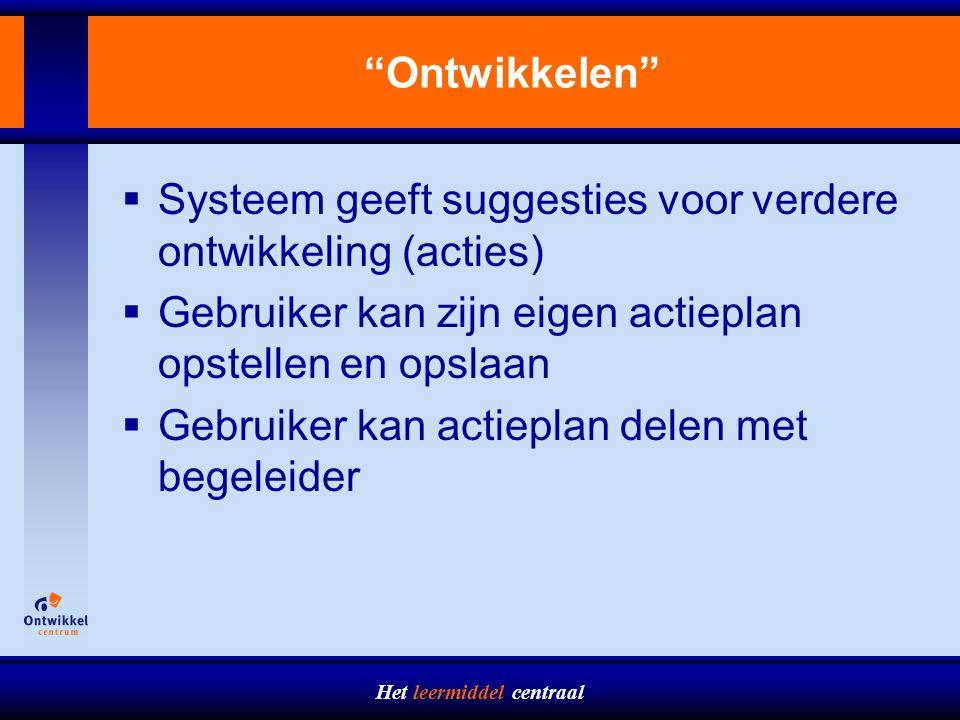 Het leermiddel centraal Ontwikkelen  Systeem geeft suggesties voor verdere ontwikkeling (acties)  Gebruiker kan zijn eigen actieplan opstellen en opslaan  Gebruiker kan actieplan delen met begeleider