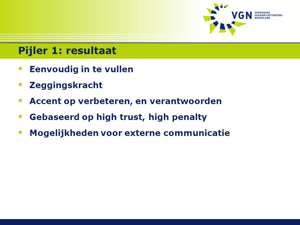 Pijler 1: resultaat  Eenvoudig in te vullen  Zeggingskracht  Accent op verbeteren, en verantwoorden  Gebaseerd op high trust, high penalty  Mogel