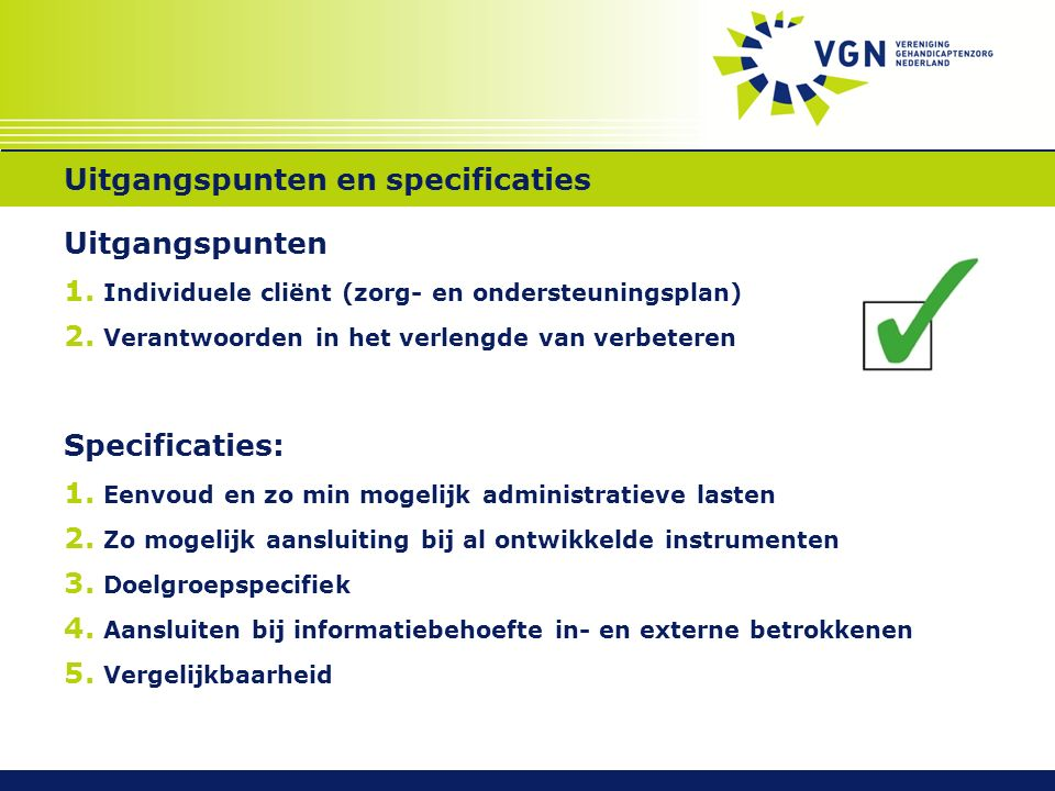 Uitgangspunten en specificaties Uitgangspunten 1. Individuele cliënt (zorg- en ondersteuningsplan) 2. Verantwoorden in het verlengde van verbeteren Sp