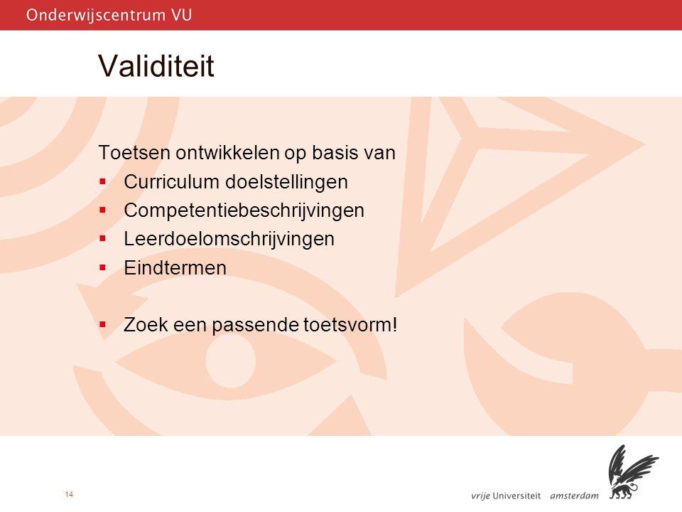 14 Validiteit Toetsen ontwikkelen op basis van  Curriculum doelstellingen  Competentiebeschrijvingen  Leerdoelomschrijvingen  Eindtermen  Zoek een passende toetsvorm!