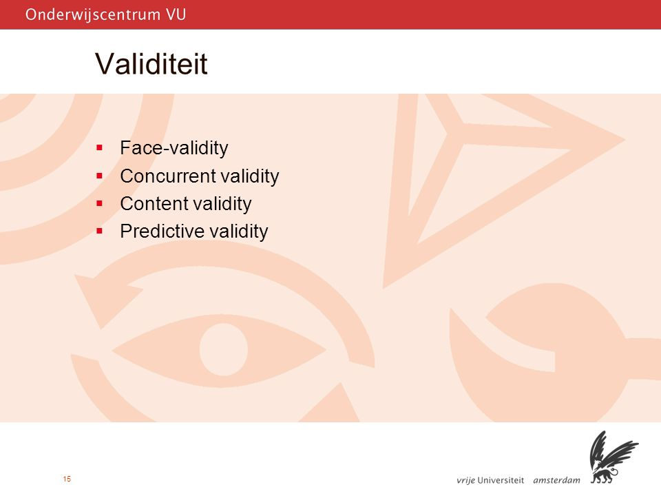 15 Validiteit  Face-validity  Concurrent validity  Content validity  Predictive validity