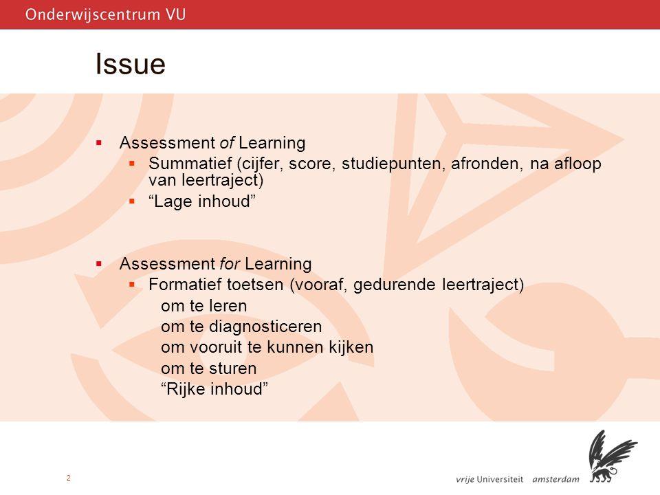 2 Issue  Assessment of Learning  Summatief (cijfer, score, studiepunten, afronden, na afloop van leertraject)  Lage inhoud  Assessment for Learning  Formatief toetsen (vooraf, gedurende leertraject) om te leren om te diagnosticeren om vooruit te kunnen kijken om te sturen Rijke inhoud