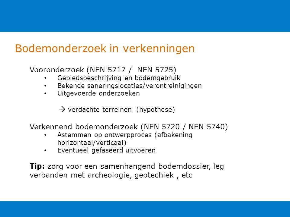 Bodemonderzoek in verkenningen Vooronderzoek (NEN 5717 / NEN 5725) Gebiedsbeschrijving en bodemgebruik Bekende saneringslocaties/verontreinigingen Uitgevoerde onderzoeken  verdachte terreinen (hypothese) Verkennend bodemonderzoek (NEN 5720 / NEN 5740) Astemmen op ontwerpproces (afbakening horizontaal/verticaal) Eventueel gefaseerd uitvoeren Tip: zorg voor een samenhangend bodemdossier, leg verbanden met archeologie, geotechiek, etc