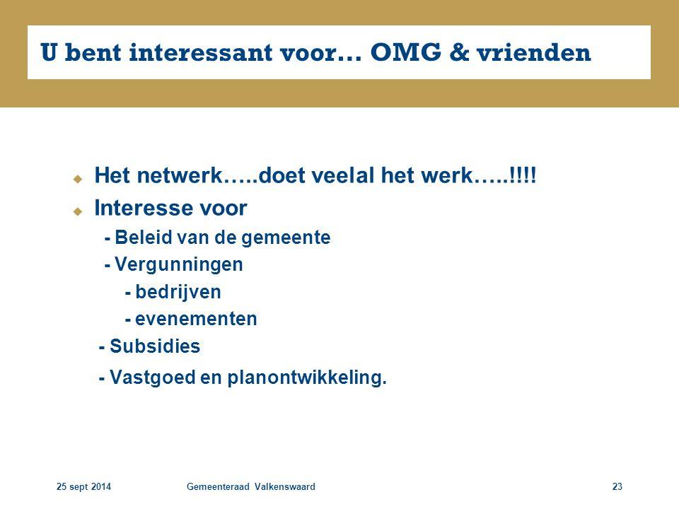 25 sept 2014Gemeenteraad Valkenswaard23 U bent interessant voor… OMG & vrienden  Het netwerk…..doet veelal het werk…..!!!!  Interesse voor - Beleid