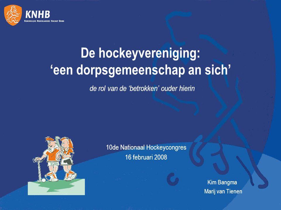 De hockeyvereniging: 'een dorpsgemeenschap an sich' de rol van de 'betrokken' ouder hierin 10de Nationaal Hockeycongres 16 februari 2008 Kim Bangma Ma