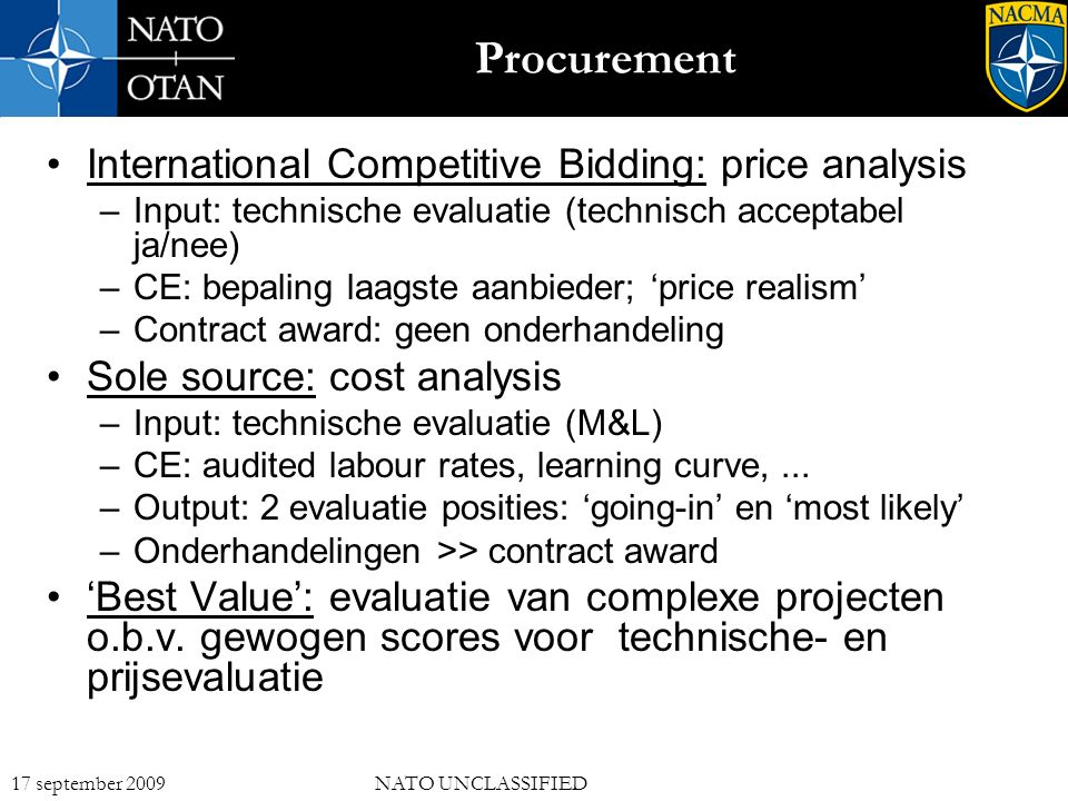 12 17 september 2009NATO UNCLASSIFIED Procurement International Competitive Bidding: price analysis –Input: technische evaluatie (technisch acceptabel ja/nee) –CE: bepaling laagste aanbieder; 'price realism' –Contract award: geen onderhandeling Sole source: cost analysis –Input: technische evaluatie (M&L) –CE: audited labour rates, learning curve,...
