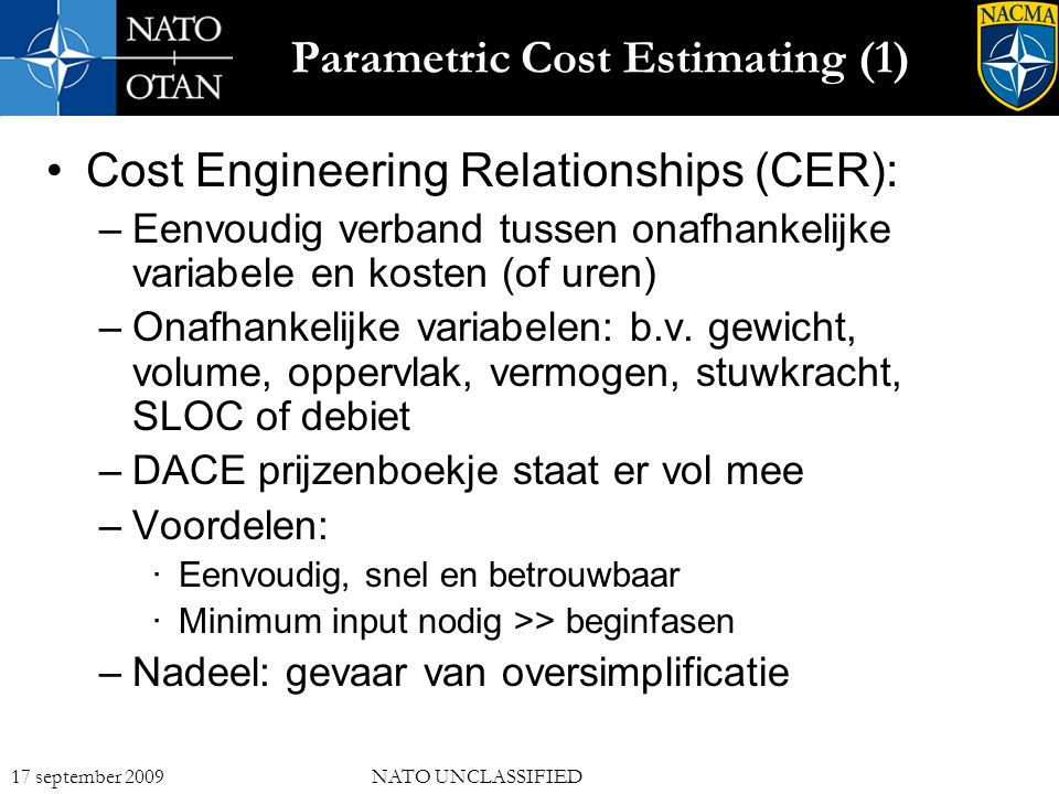 13 17 september 2009NATO UNCLASSIFIED Parametric Cost Estimating (1) Cost Engineering Relationships (CER): –Eenvoudig verband tussen onafhankelijke variabele en kosten (of uren) –Onafhankelijke variabelen: b.v.