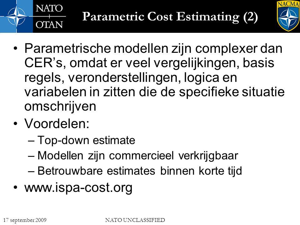 14 17 september 2009NATO UNCLASSIFIED Parametric Cost Estimating (2) Parametrische modellen zijn complexer dan CER's, omdat er veel vergelijkingen, basis regels, veronderstellingen, logica en variabelen in zitten die de specifieke situatie omschrijven Voordelen: –Top-down estimate –Modellen zijn commercieel verkrijgbaar –Betrouwbare estimates binnen korte tijd www.ispa-cost.org