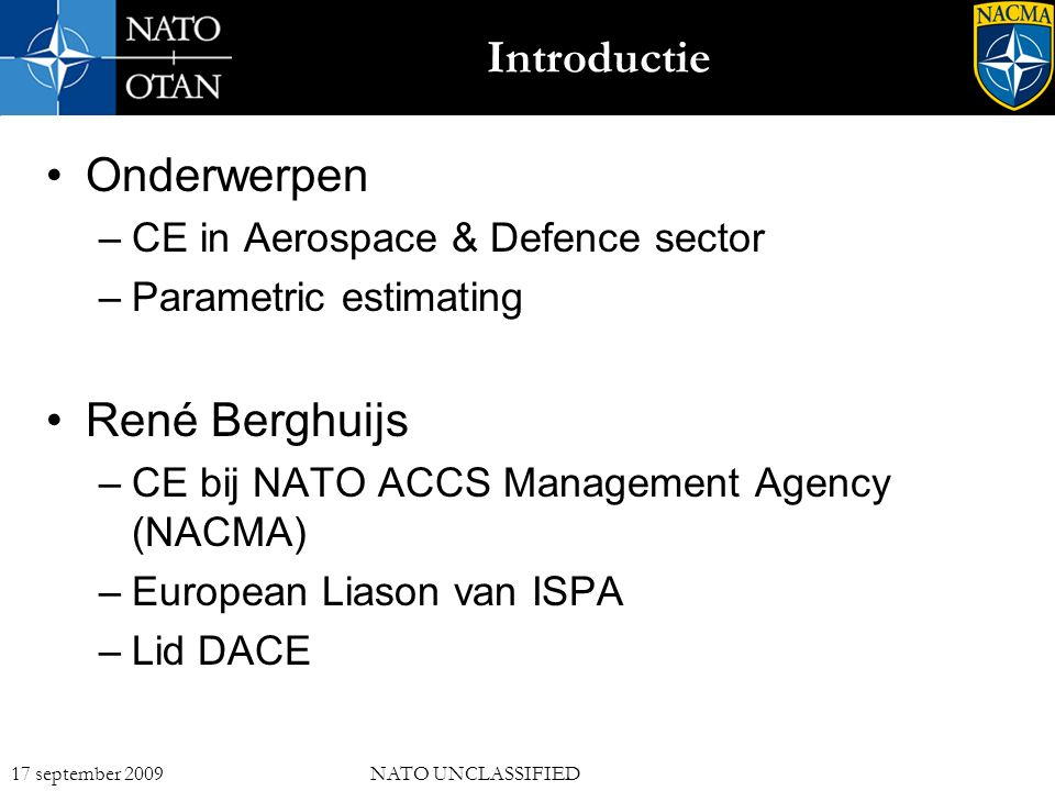 2 17 september 2009NATO UNCLASSIFIED Introductie Onderwerpen –CE in Aerospace & Defence sector –Parametric estimating René Berghuijs –CE bij NATO ACCS Management Agency (NACMA) –European Liason van ISPA –Lid DACE