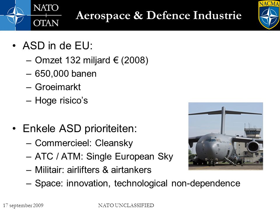 3 17 september 2009NATO UNCLASSIFIED Aerospace & Defence Industrie ASD in de EU: –Omzet 132 miljard € (2008) –650,000 banen –Groeimarkt –Hoge risico's Enkele ASD prioriteiten: –Commercieel: Cleansky –ATC / ATM: Single European Sky –Militair: airlifters & airtankers –Space: innovation, technological non-dependence