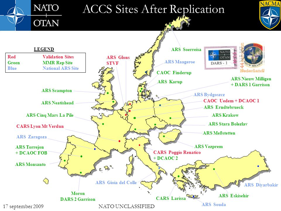 6 17 september 2009NATO UNCLASSIFIED ARS Torrejon + DCAOC FOB ARS Eskisehir ARS Diyarbakir CARS Poggio Renatico + DCAOC 2 CAOC Finderup ARS Karup ARS Glons ARS Erndtebrueck CARS Larissa ARS Cinq Mars La Pile ARS Gioia del Colle CAOC Uedem + DCAOC 1 CARS Lyon Mt Verdun LEGEND Red Validation Sites GreenMMR Rep Site Blue National ARS Site ARS Soerreisa ARS Scampton ARS Neatishead ARS Krakow ARS Stara Bolezlav ARS Meßstetten ARS Vezprem ARS Monsanto STVF ARS Maageroe ARS Bydgoszcz ARS Nieuw Milligen + DARS 1 Garrison Moron DARS 2 Garrison ARS Souda ARS Zaragoza ACCS Sites After Replication