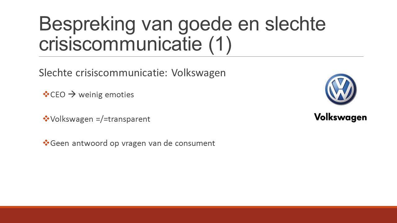 Bespreking van goede en slechte crisiscommunicatie (1) Slechte crisiscommunicatie: Volkswagen  CEO  weinig emoties  Volkswagen =/=transparent  Geen antwoord op vragen van de consument