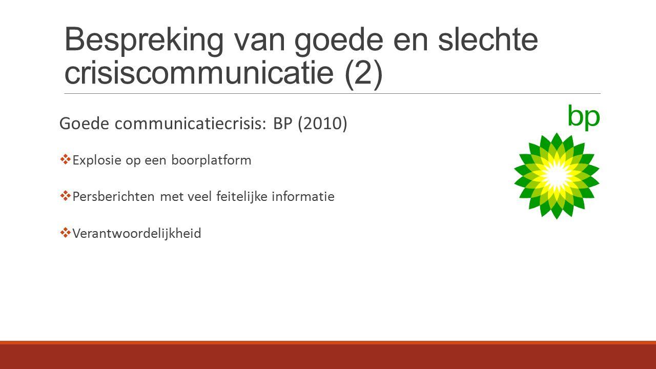 Bespreking van goede en slechte crisiscommunicatie (2) Goede communicatiecrisis: BP (2010)  Explosie op een boorplatform  Persberichten met veel feitelijke informatie  Verantwoordelijkheid