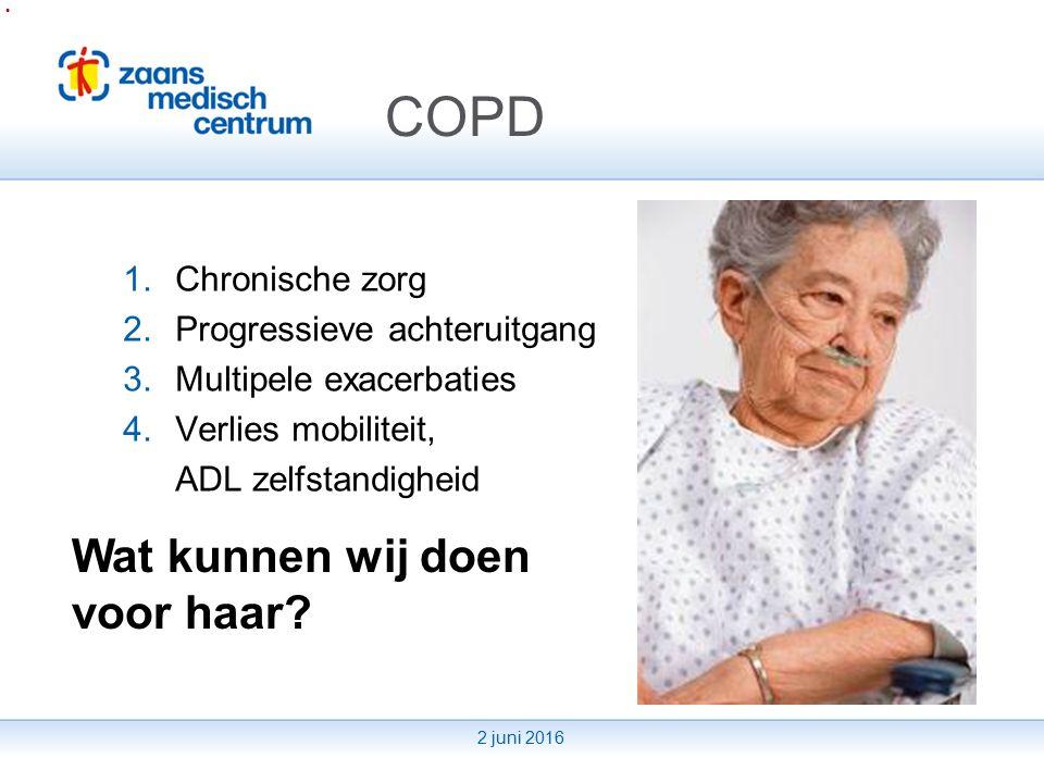2 juni 2016 COPD 1.Chronische zorg 2.Progressieve achteruitgang 3.Multipele exacerbaties 4.Verlies mobiliteit, ADL zelfstandigheid Wat kunnen wij doen voor haar