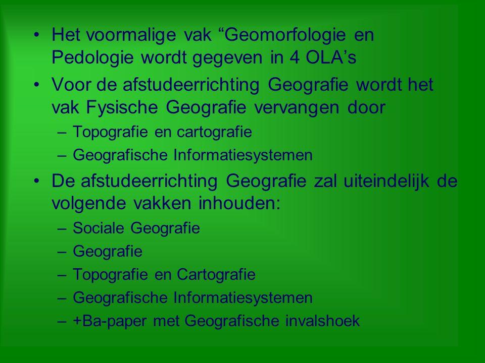 """Het voormalige vak """"Geomorfologie en Pedologie wordt gegeven in 4 OLA's Voor de afstudeerrichting Geografie wordt het vak Fysische Geografie vervangen"""