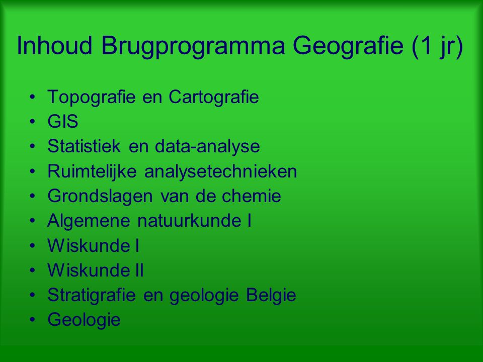 Inhoud Brugprogramma Geografie (1 jr) Topografie en Cartografie GIS Statistiek en data-analyse Ruimtelijke analysetechnieken Grondslagen van de chemie Algemene natuurkunde I Wiskunde I Wiskunde II Stratigrafie en geologie Belgie Geologie