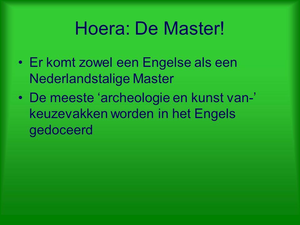 Hoera: De Master! Er komt zowel een Engelse als een Nederlandstalige Master De meeste 'archeologie en kunst van-' keuzevakken worden in het Engels ged