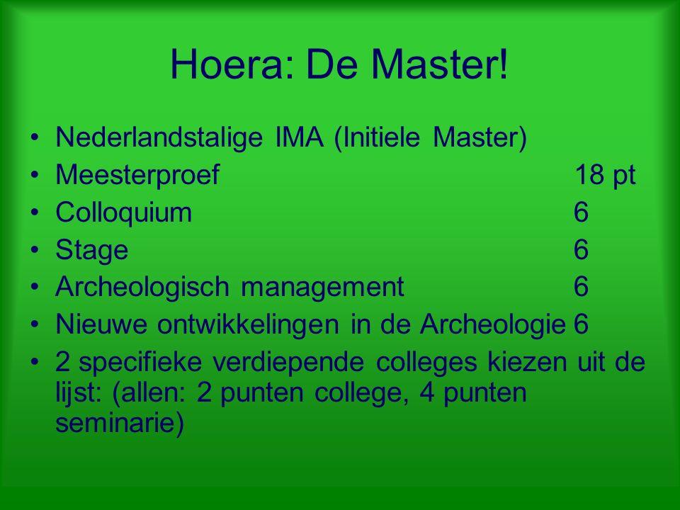 Hoera: De Master! Nederlandstalige IMA (Initiele Master) Meesterproef18 pt Colloquium6 Stage6 Archeologisch management6 Nieuwe ontwikkelingen in de Ar