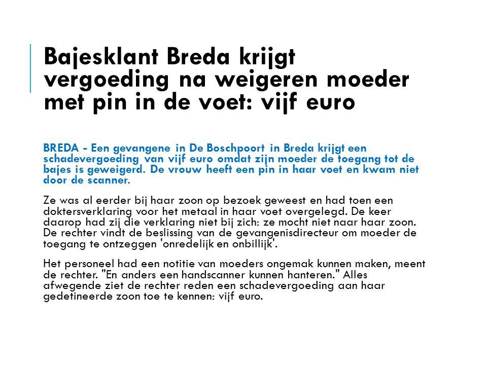 Bajesklant Breda krijgt vergoeding na weigeren moeder met pin in de voet: vijf euro BREDA - Een gevangene in De Boschpoort in Breda krijgt een schadevergoeding van vijf euro omdat zijn moeder de toegang tot de bajes is geweigerd.