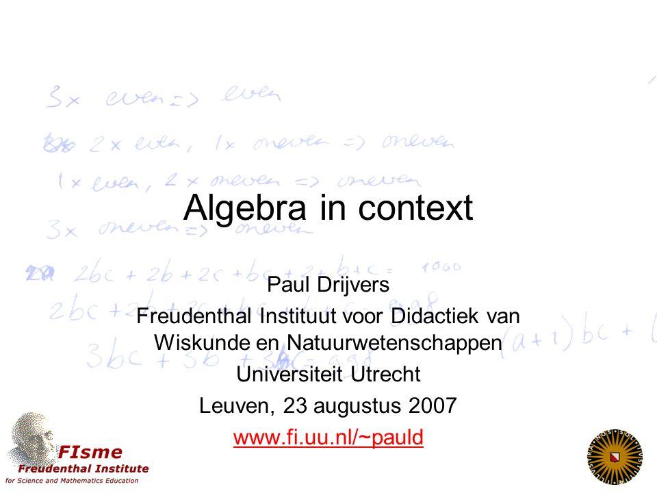 Algebra in context Paul Drijvers Freudenthal Instituut voor Didactiek van Wiskunde en Natuurwetenschappen Universiteit Utrecht Leuven, 23 augustus 2007 www.fi.uu.nl/~pauld