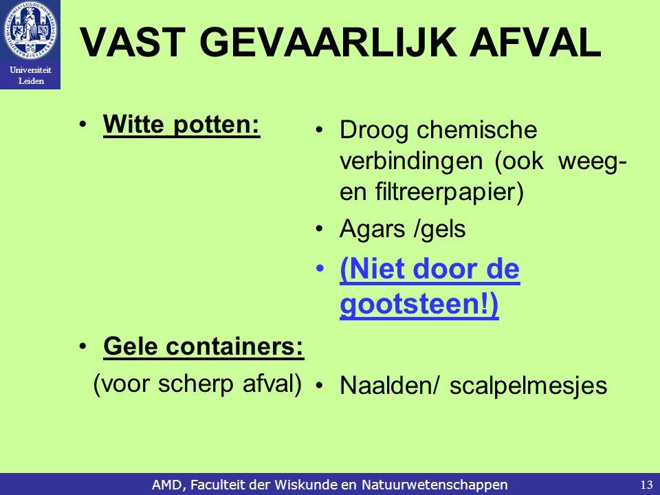 Universiteit Leiden AMD, Faculteit der Wiskunde en Natuurwetenschappen13 VAST GEVAARLIJK AFVAL Witte potten: Gele containers: (voor scherp afval) Droog chemische verbindingen (ook weeg- en filtreerpapier) Agars /gels (Niet door de gootsteen!) Naalden/ scalpelmesjes