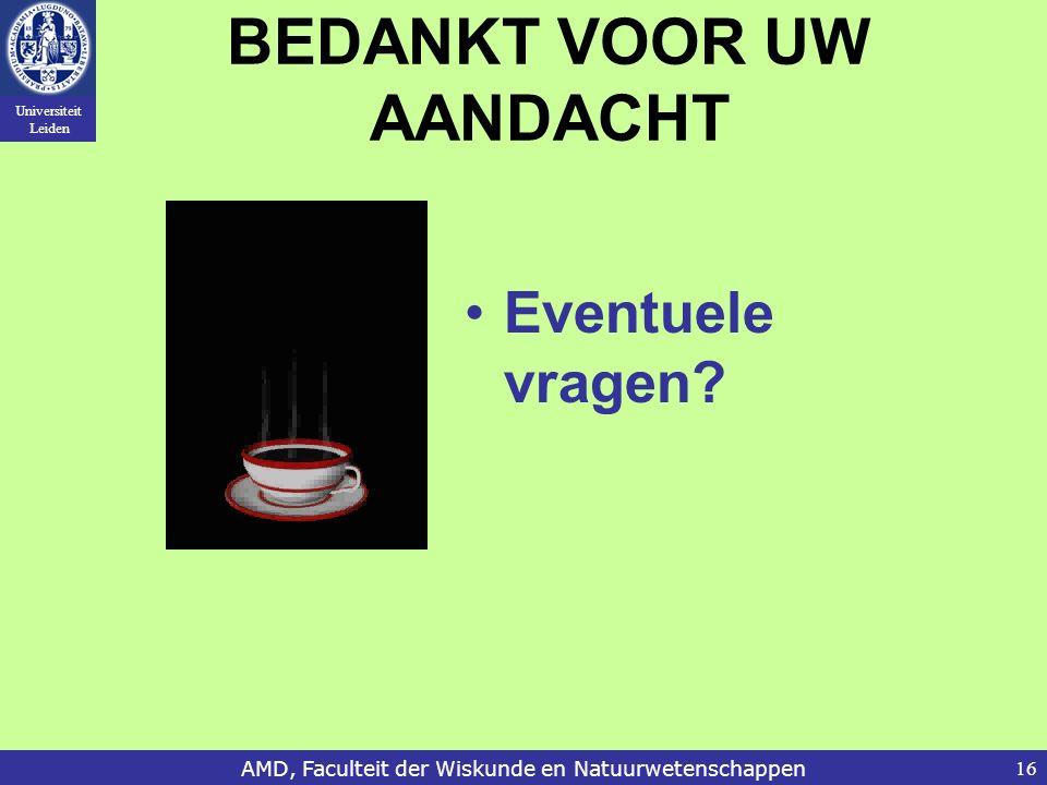 Universiteit Leiden AMD, Faculteit der Wiskunde en Natuurwetenschappen16 BEDANKT VOOR UW AANDACHT Eventuele vragen